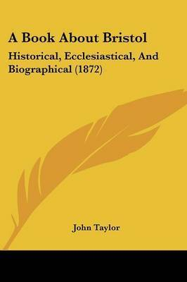 A Book About Bristol: Historical, Ecclesiastical, And Biographical (1872) by John Taylor