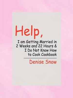 Help, I am Getting Married in 2 Weeks and 22 Hours & I Do Not Know How to Cook Cookbook by Denise Snow