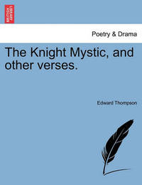 The Knight Mystic, and Other Verses. by Edward Thompson