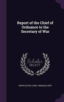 Report of the Chief of Ordnance to the Secretary of War