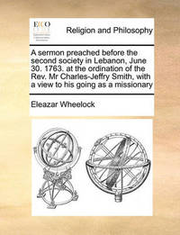 A Sermon Preached Before the Second Society in Lebanon, June 30. 1763. at the Ordination of the Rev. MR Charles-Jeffry Smith, with a View to His Going as a Missionary by Eleazar Wheelock