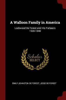 A Walloon Family in America; Lockwood de Forest and His Forbears 1500-1848 by Emily Johnston De Forest