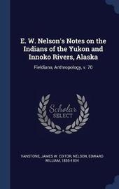 E. W. Nelson's Notes on the Indians of the Yukon and Innoko Rivers, Alaska by James W Editor Vanstone