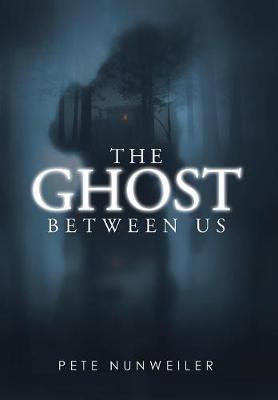 The Ghost Between Us by Pete Nunweiler