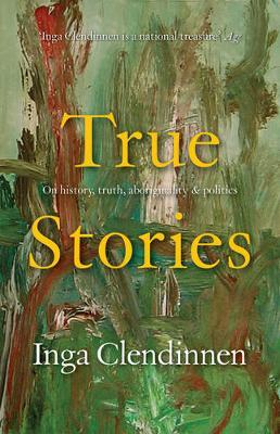 True Stories: History, Politics, Aboriginality (1999 Boyer Lectures) by Inga Clendinnen image