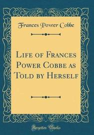 Life of Frances Power Cobbe as Told by Herself (Classic Reprint) by Frances Power Cobbe