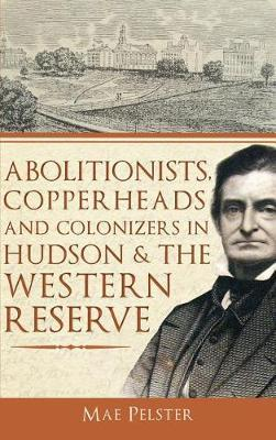 Abolitionists, Copperheads and Colonizers in Hudson & the Western Reserve by Mae Pelster