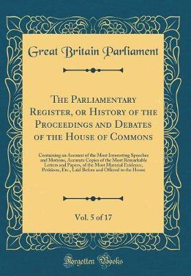 The Parliamentary Register, or History of the Proceedings and Debates of the House of Commons, Vol. 5 of 17 by Great Britain Parliament