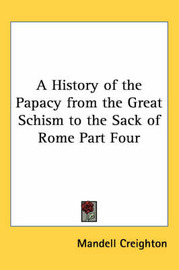 A History of the Papacy from the Great Schism to the Sack of Rome Part Four by Mandell Creighton