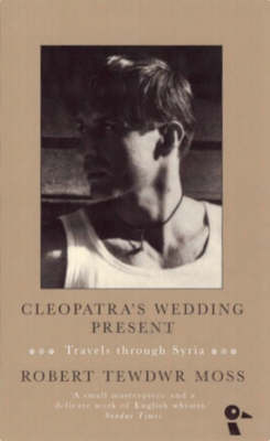Cleopatra's Wedding Present: Travels Through Syria by Robert Tewdwr Moss image