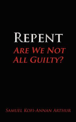 Repent, Are We Not All Guilty? by Samuel Kofi-Annan Arthur