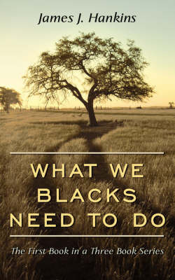 What We Blacks Need To Do by James J. Hankins