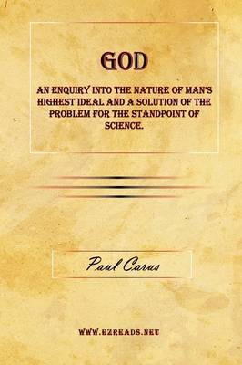 God - An Enquiry Into the Nature of Man's Highest Ideal and a Solution of the Problem for the Standpoint of Science. by Paul Carus