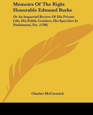 Memoirs Of The Right Honorable Edmund Burke: Or An Impartial Review Of His Private Life, His Public Conduct, His Speeches In Parliament, Etc. (1798) by Charles McCormick
