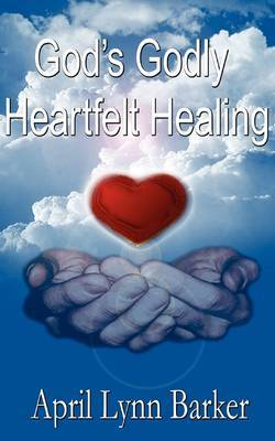 God's Godly Heart Felt Healing by April Lynn Barker image