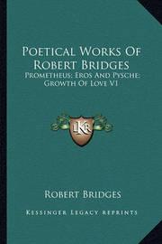 Poetical Works of Robert Bridges: Prometheus; Eros and Pysche; Growth of Love V1 by Robert Bridges