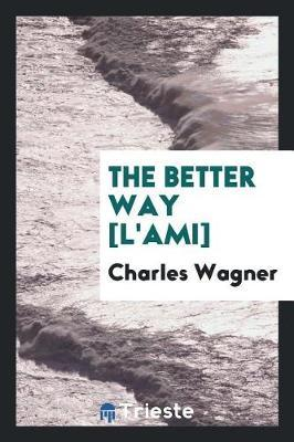 The Better Way [l'ami] by Charles Wagner