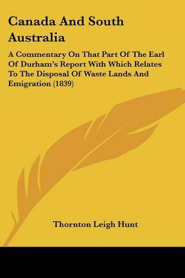 Canada And South Australia: A Commentary On That Part Of The Earl Of Durham's Report With Which Relates To The Disposal Of Waste Lands And Emigration (1839) by Thornton Leigh Hunt image