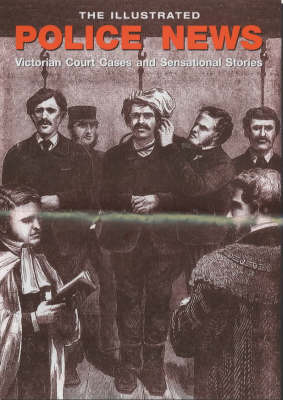 The Illustrated Police News: Victorian Court Cases and Sensational Stories by Steve Jones