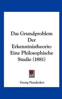 Das Grundproblem Der Erkenntnistheorie: Eine Philosophische Studie (1881) by Georg Neudecker