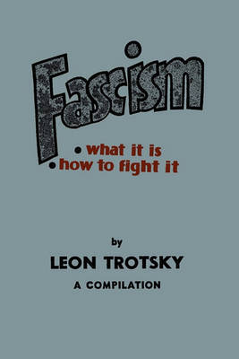 Fascism: What It Is, How to Fight It: A Compilation by Leon Trotsky