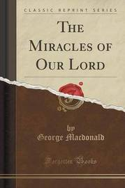 The Miracles of Our Lord (Classic Reprint) by George MacDonald
