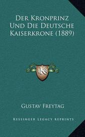 Der Kronprinz Und Die Deutsche Kaiserkrone (1889) by Gustav Freytag