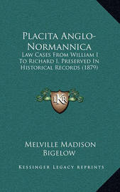 Placita Anglo-Normannica: Law Cases from William I to Richard I, Preserved in Historical Records (1879) by Melville Madison Bigelow