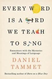 Every Word is a Bird We Teach to Sing by Daniel Tammet