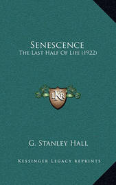 Senescence: The Last Half of Life (1922) by G Stanley Hall