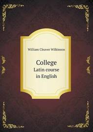 College Latin Course in English by William Cleaver Wilkinson