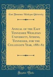 Annual of the East Tennessee Wesleyan University, Athens, Tennessee, for the Collegiate Year, 1881-82 (Classic Reprint) by East Tennessee Wesleyan University image