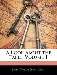 A Book about the Table, Volume 1 by John Cordy Jeaffreson
