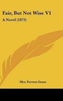 Fair, But Not Wise V1: A Novel (1873) by Mrs Forrest-Grant