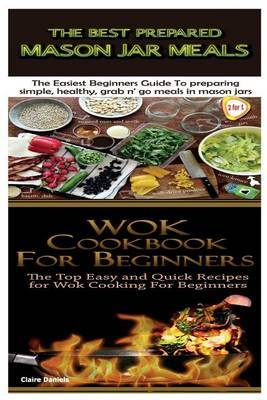 The Best Prepared Mason Jar Meals & Wok Cookbook for Beginners by Claire Daniels image
