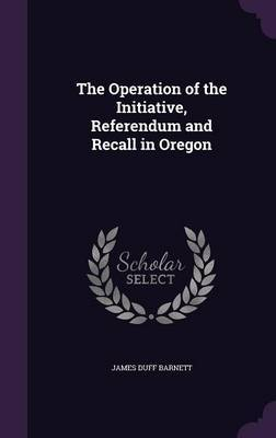 The Operation of the Initiative, Referendum and Recall in Oregon by James Duff Barnett image
