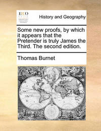 Some New Proofs, by Which It Appears That the Pretender Is Truly James the Third. the Second Edition by Thomas Burnet