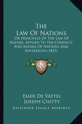 The Law of Nations the Law of Nations: Or Principles of the Law of Nature, Applied to the Conduct Aor Principles of the Law of Nature, Applied to the Conduct and Affairs of Nations and Sovereigns (1853) ND Affairs of Nations and Sovereigns (1853) by Emer De Vattel