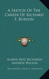 A Sketch of the Career of Richard F. Burton by Alfred Bate Richards