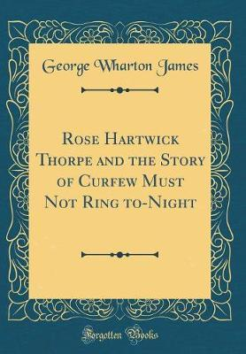 Rose Hartwick Thorpe and the Story of Curfew Must Not Ring To-Night (Classic Reprint) by George Wharton James