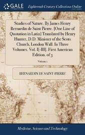 Studies of Nature. by James Henry Bernardin de Saint Pierre. [one Line of Quotation in Latin] Translated by Henry Hunter, D.D. Minister of the Scots Church, London Wall. in Three Volumes. Vol. I[-III]. First American Edition. of 3; Volume 1 by Bernardin De Saint Pierre