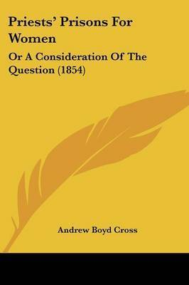 Priests' Prisons for Women: Or a Consideration of the Question (1854) by Andrew Boyd Cross