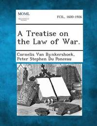 A Treatise on the Law of War. by Cornelis Van Bynkershoek