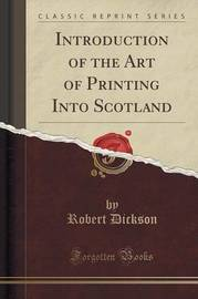 Introduction of the Art of Printing Into Scotland (Classic Reprint) by Robert Dickson