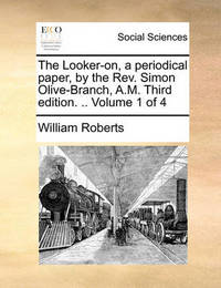 The Looker-On, a Periodical Paper, by the REV. Simon Olive-Branch, A.M. Third Edition. .. Volume 1 of 4 by William Roberts