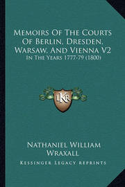 Memoirs of the Courts of Berlin, Dresden, Warsaw, and Vienna V2: In the Years 1777-79 (1800) by Nathaniel William Wraxall