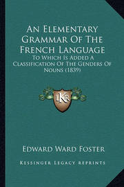 An Elementary Grammar of the French Language: To Which Is Added a Classification of the Genders of Nouns (1839) by Edward Ward Foster