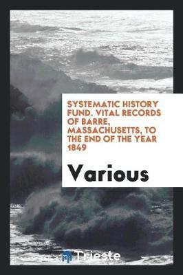 Systematic History Fund. Vital Records of Barre, Massachusetts, to the End of the Year 1849 by Various ~
