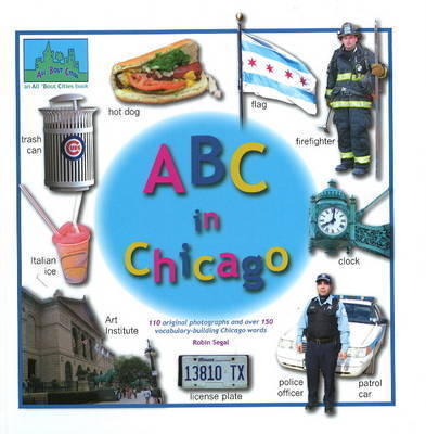 ABC in Chicago: 110 Original Photographs and Over 150 Vocabulary-Building Chicago Words by Robin Segal