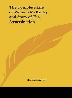 The Complete Life of William McKinley and Story of His Assassination by Marshall Everett